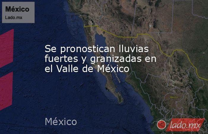 Se pronostican lluvias fuertes y granizadas en el Valle de México. Noticias en tiempo real