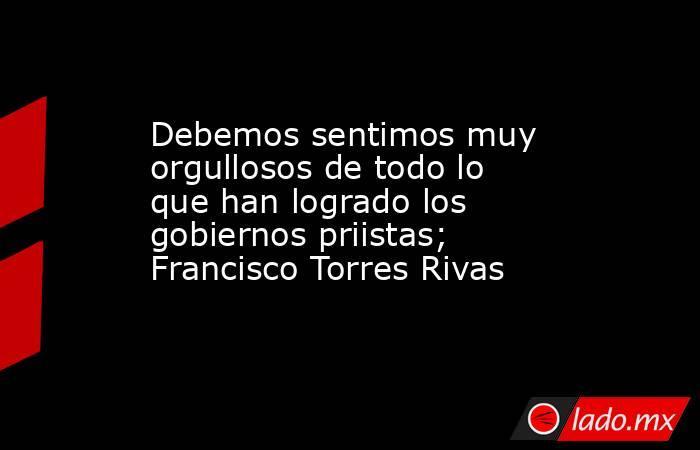 Debemos sentimos muy orgullosos de todo lo que han logrado los gobiernos priistas; Francisco Torres Rivas. Noticias en tiempo real