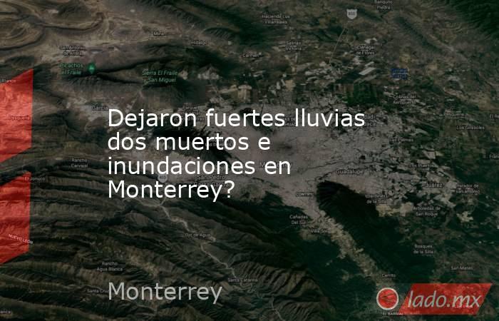 Dejaron fuertes lluvias dos muertos e inundaciones en Monterrey?. Noticias en tiempo real