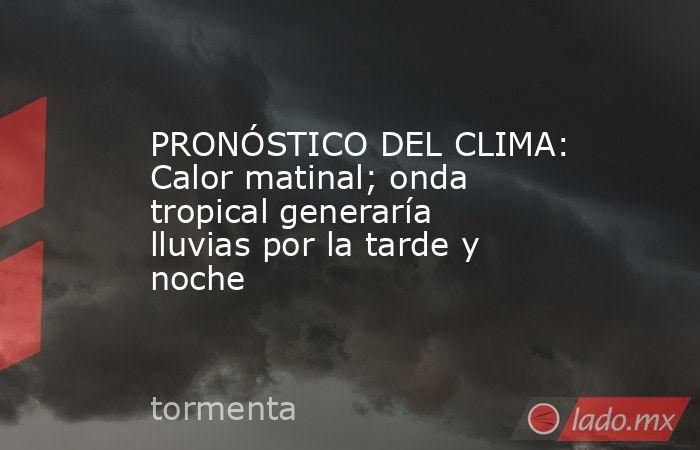 PRONÓSTICO DEL CLIMA: Calor matinal; onda tropical generaría lluvias por la tarde y noche. Noticias en tiempo real