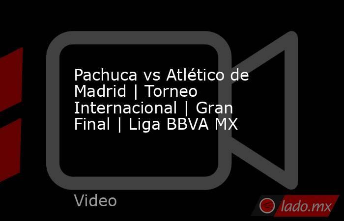 Pachuca vs Atlético de Madrid   Torneo Internacional   Gran Final   Liga BBVA MX. Noticias en tiempo real