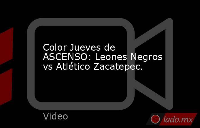 Color Jueves de ASCENSO: Leones Negros vs Atlético Zacatepec.. Noticias en tiempo real