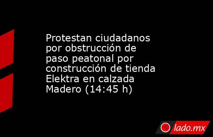 Protestan ciudadanos por obstrucción de paso peatonal por construcción de tienda Elektra en calzada Madero (14:45 h). Noticias en tiempo real