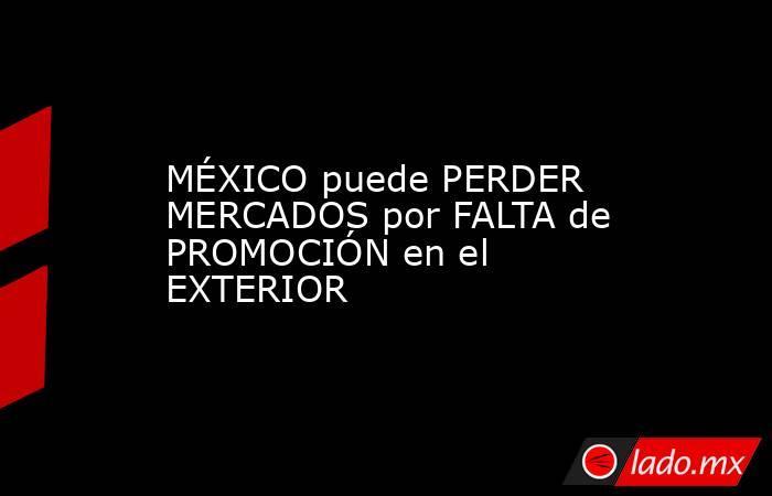MÉXICO puede PERDER MERCADOS por FALTA de PROMOCIÓN en el EXTERIOR. Noticias en tiempo real