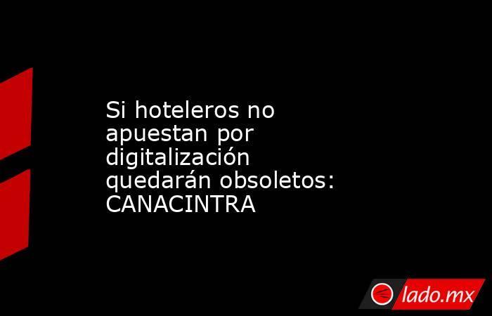 Si hoteleros no apuestan por digitalización quedarán obsoletos: CANACINTRA. Noticias en tiempo real