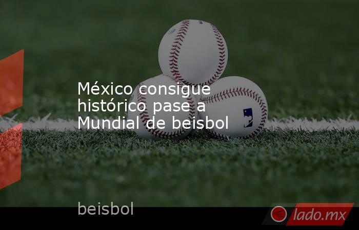 México consigue histórico pase a Mundial de beisbol. Noticias en tiempo real