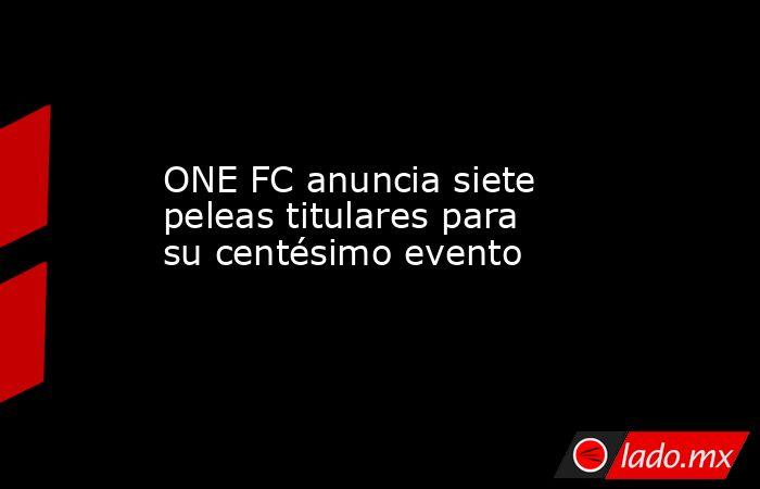 ONE FC anuncia siete peleas titulares para su centésimo evento. Noticias en tiempo real
