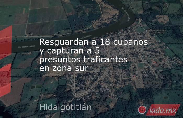 Resguardan a 18 cubanos y capturan a 5 presuntos traficantes en zona sur. Noticias en tiempo real