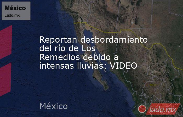 Reportan desbordamiento del río de Los Remedios debido a intensas lluvias: VIDEO. Noticias en tiempo real