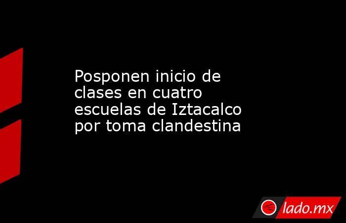 Posponen inicio de clases en cuatro escuelas de Iztacalco por toma clandestina. Noticias en tiempo real
