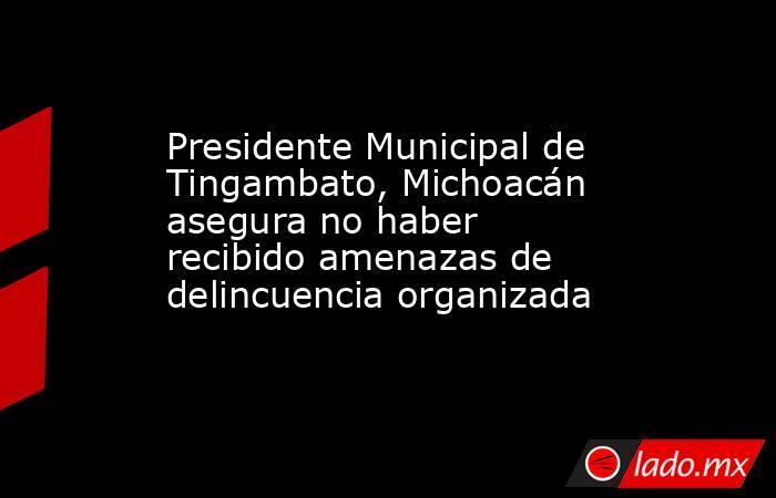 Presidente Municipal de Tingambato, Michoacán asegura no haber recibido amenazas de delincuencia organizada. Noticias en tiempo real