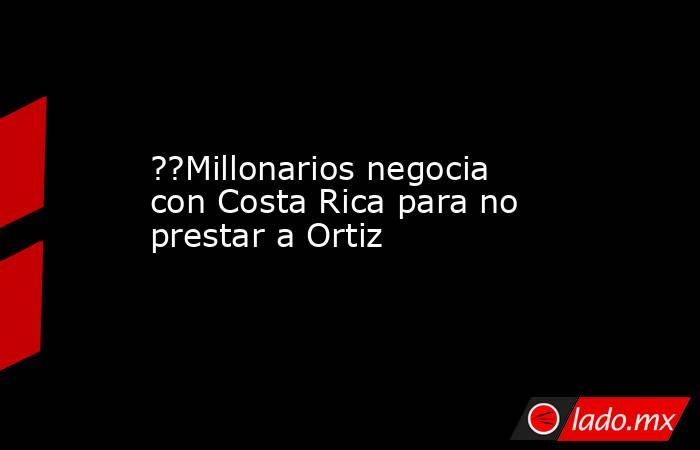 ??Millonarios negocia con Costa Rica para no prestar a Ortiz. Noticias en tiempo real