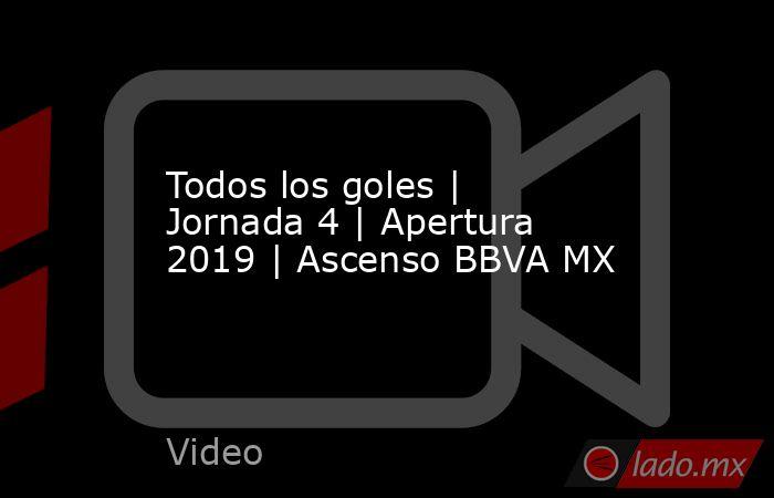 Todos los goles | Jornada 4 | Apertura 2019 | Ascenso BBVA MX. Noticias en tiempo real