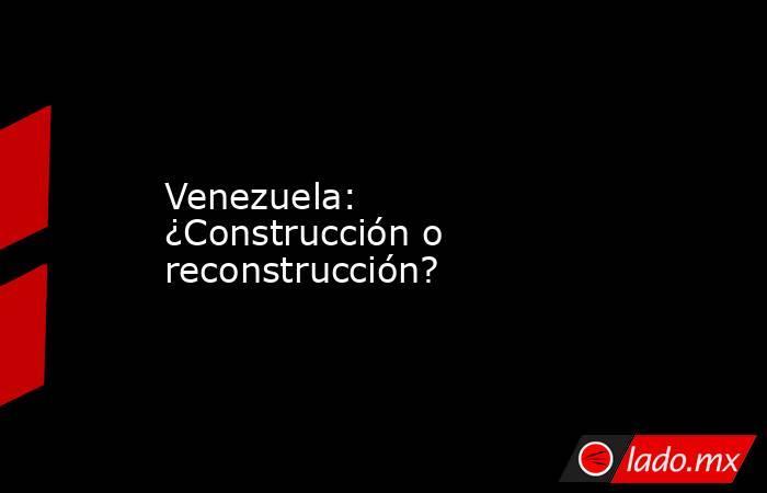 Venezuela: ¿Construcción o reconstrucción?. Noticias en tiempo real