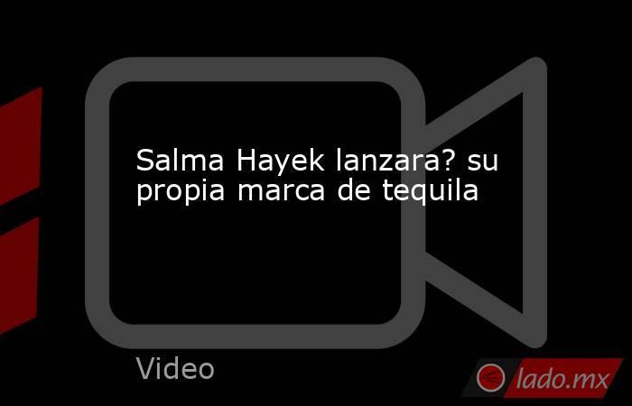 Salma Hayek lanzara? su propia marca de tequila. Noticias en tiempo real