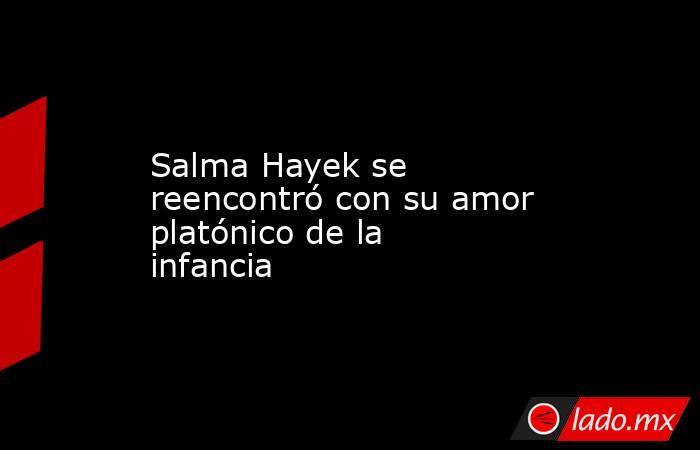 Salma Hayek se reencontró con su amor platónico de la infancia. Noticias en tiempo real