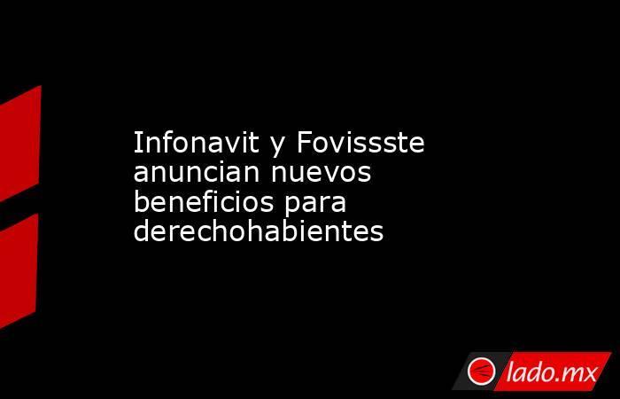 Infonavit y Fovissste anuncian nuevos beneficios para derechohabientes. Noticias en tiempo real
