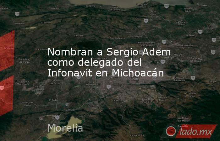 Nombran a Sergio Adem como delegado del Infonavit en Michoacán. Noticias en tiempo real