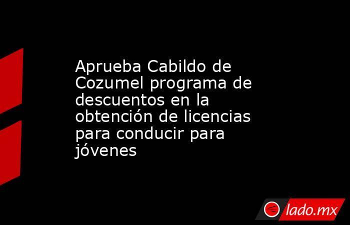 Aprueba Cabildo de Cozumel programa de descuentos en la obtención de licencias para conducir para jóvenes. Noticias en tiempo real