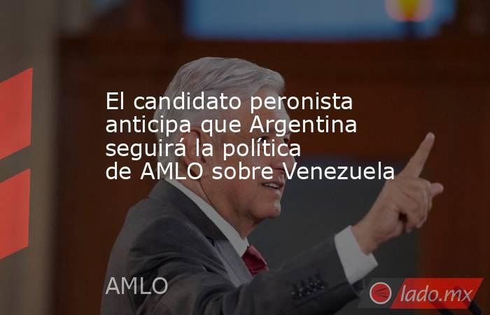 El candidato peronista anticipa que Argentina seguirá la política de AMLO sobre Venezuela. Noticias en tiempo real