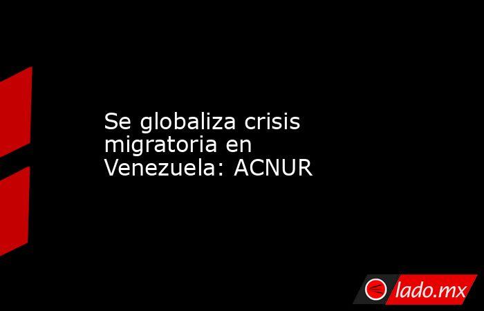 Se globaliza crisis migratoria en Venezuela: ACNUR. Noticias en tiempo real