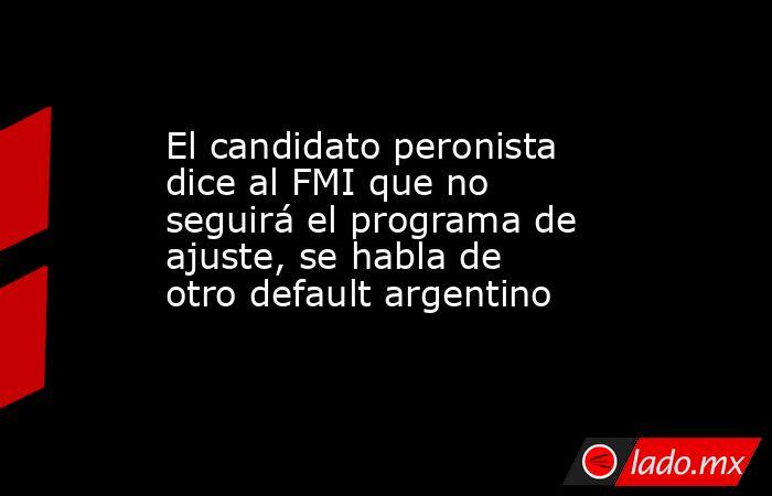 El candidato peronista dice al FMI que no seguirá el programa de ajuste, se habla de otro default argentino. Noticias en tiempo real