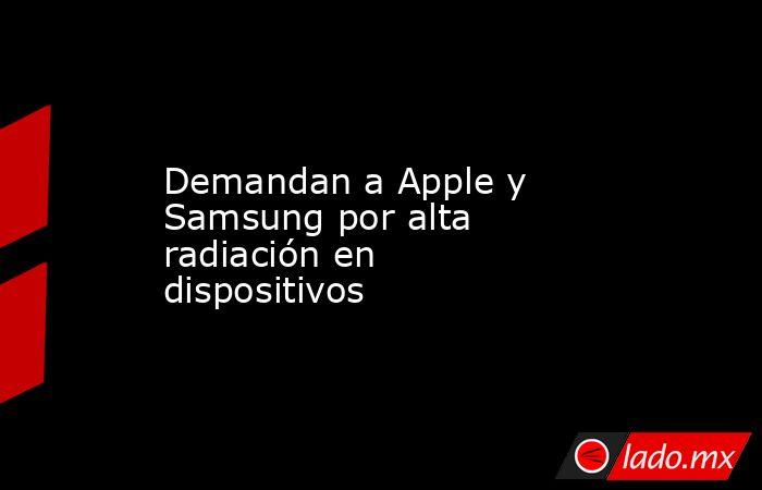 Demandan a Apple y Samsung por alta radiación en dispositivos. Noticias en tiempo real