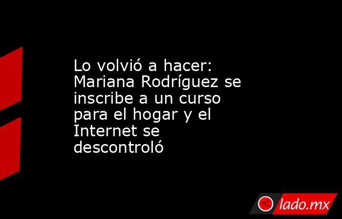 Lo volvió a hacer: Mariana Rodríguez se inscribe a un curso para el hogar y el Internet se descontroló. Noticias en tiempo real