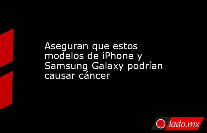 Aseguran que estos modelos de iPhone y Samsung Galaxy podrían causar cáncer. Noticias en tiempo real