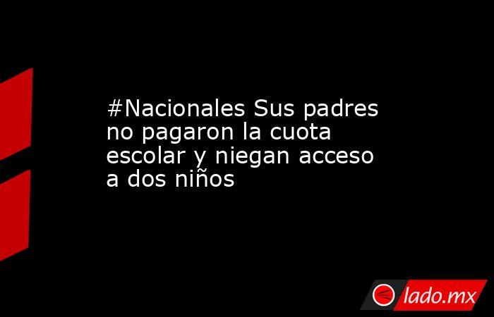 #Nacionales Sus padres no pagaron la cuota escolar y niegan acceso a dos niños. Noticias en tiempo real