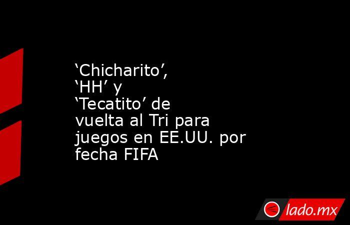 'Chicharito', 'HH' y 'Tecatito' de vuelta al Tri para juegos en EE.UU. por fecha FIFA. Noticias en tiempo real