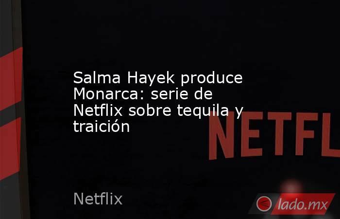 Salma Hayek produce Monarca: serie de Netflix sobre tequila y traición. Noticias en tiempo real