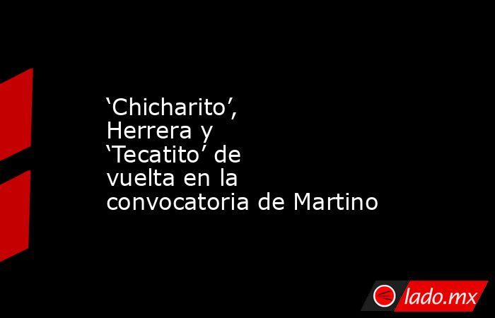 'Chicharito', Herrera y 'Tecatito' de vuelta en la convocatoria de Martino. Noticias en tiempo real