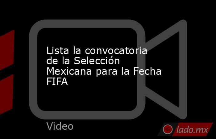 Lista la convocatoria de la Selección Mexicana para la Fecha FIFA. Noticias en tiempo real