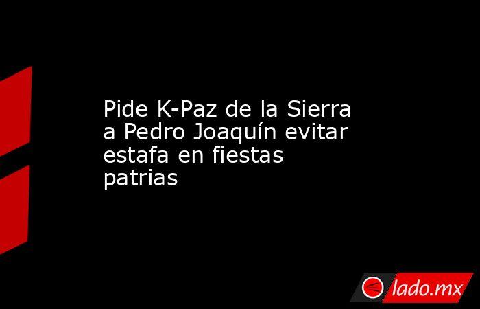 Pide K-Paz de la Sierra a Pedro Joaquín evitar estafa en fiestas patrias. Noticias en tiempo real