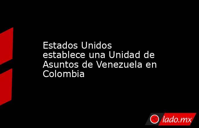 Estados Unidos establece una Unidad de Asuntos de Venezuela en Colombia. Noticias en tiempo real