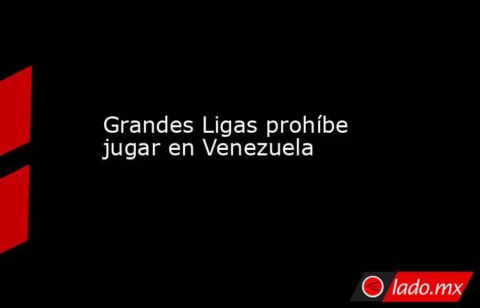 Grandes Ligas prohíbe jugar en Venezuela. Noticias en tiempo real