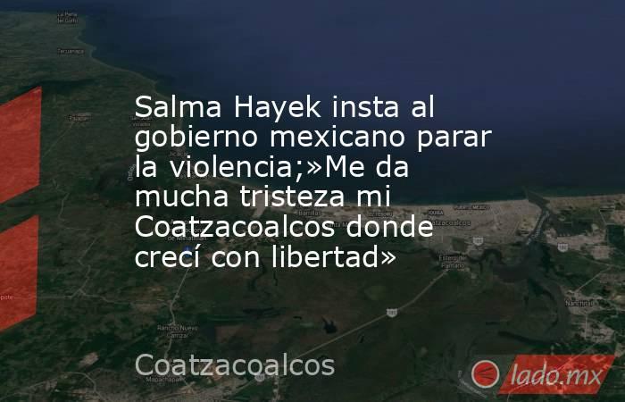 Salma Hayek insta al gobierno mexicano parar la violencia;»Me da mucha tristeza mi Coatzacoalcos donde crecí con libertad». Noticias en tiempo real