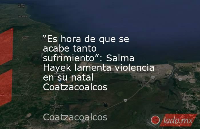 """""""Es hora de que se acabe tanto sufrimiento"""": Salma Hayek lamenta violencia en su natal Coatzacoalcos. Noticias en tiempo real"""
