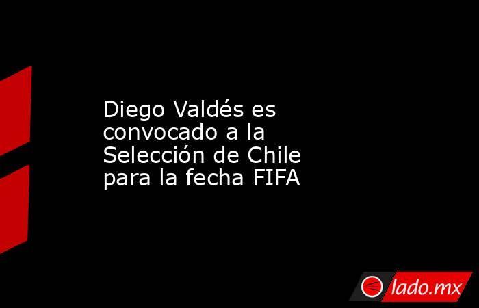 Diego Valdés es convocado a la Selección de Chile para la fecha FIFA . Noticias en tiempo real