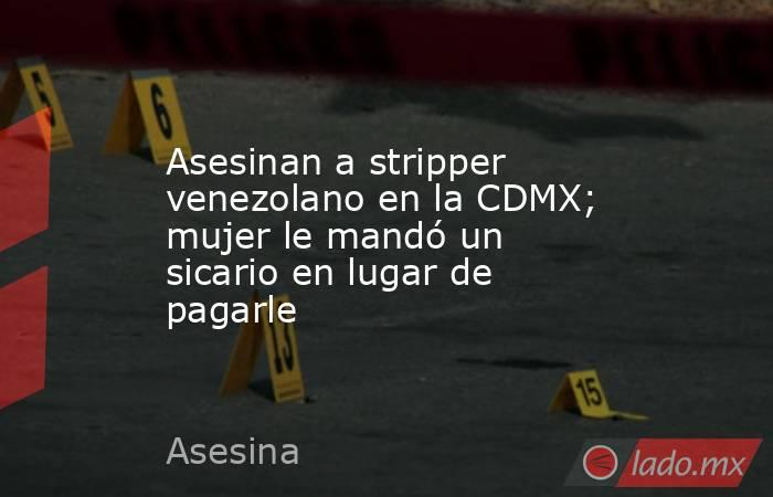 Asesinan a stripper venezolano en la CDMX; mujer le mandó un sicario en lugar de pagarle. Noticias en tiempo real