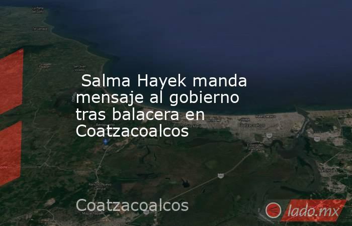 Salma Hayek manda mensaje al gobierno tras balacera en Coatzacoalcos . Noticias en tiempo real