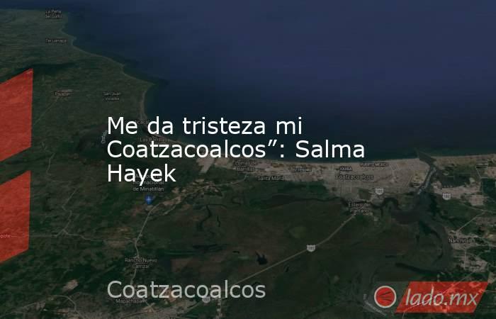 """Me da tristeza mi Coatzacoalcos"""": Salma Hayek. Noticias en tiempo real"""