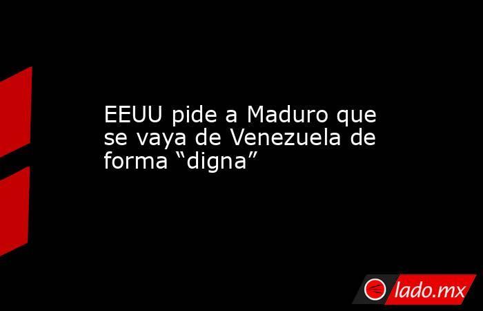 """EEUU pide a Maduro que se vaya de Venezuela de forma """"digna"""". Noticias en tiempo real"""