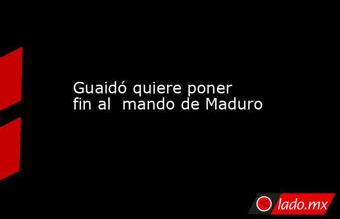 Guaidó quiere poner fin al  mando de Maduro. Noticias en tiempo real