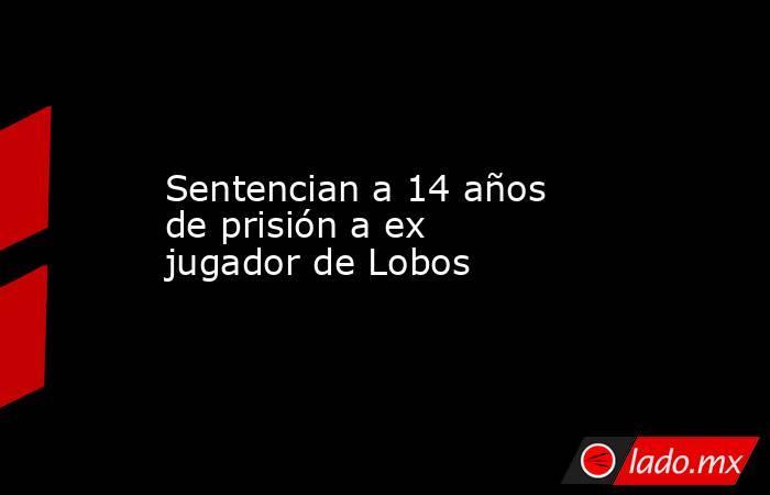 Sentencian a 14 años de prisión a ex jugador de Lobos. Noticias en tiempo real