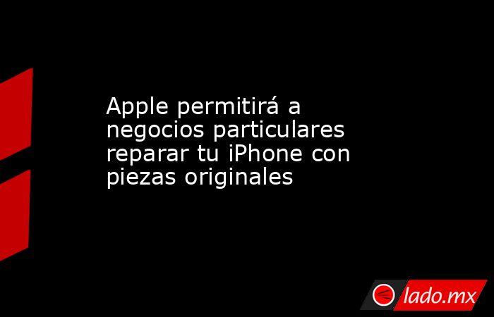 Apple permitirá a negocios particulares reparar tu iPhone con piezas originales  . Noticias en tiempo real