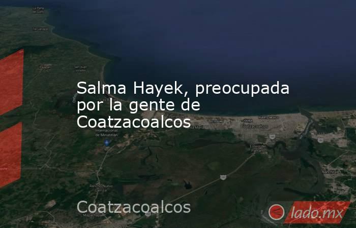 Salma Hayek, preocupada por la gente de Coatzacoalcos. Noticias en tiempo real