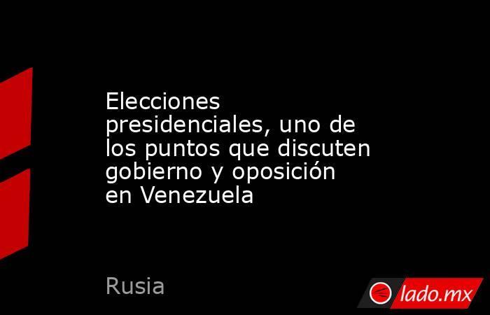 Elecciones presidenciales, uno de los puntos que discuten gobierno y oposición en Venezuela. Noticias en tiempo real
