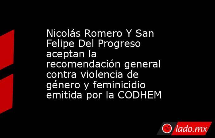 Nicolás Romero Y San Felipe Del Progreso aceptan la recomendación general contra violencia de género y feminicidio emitida por la CODHEM. Noticias en tiempo real